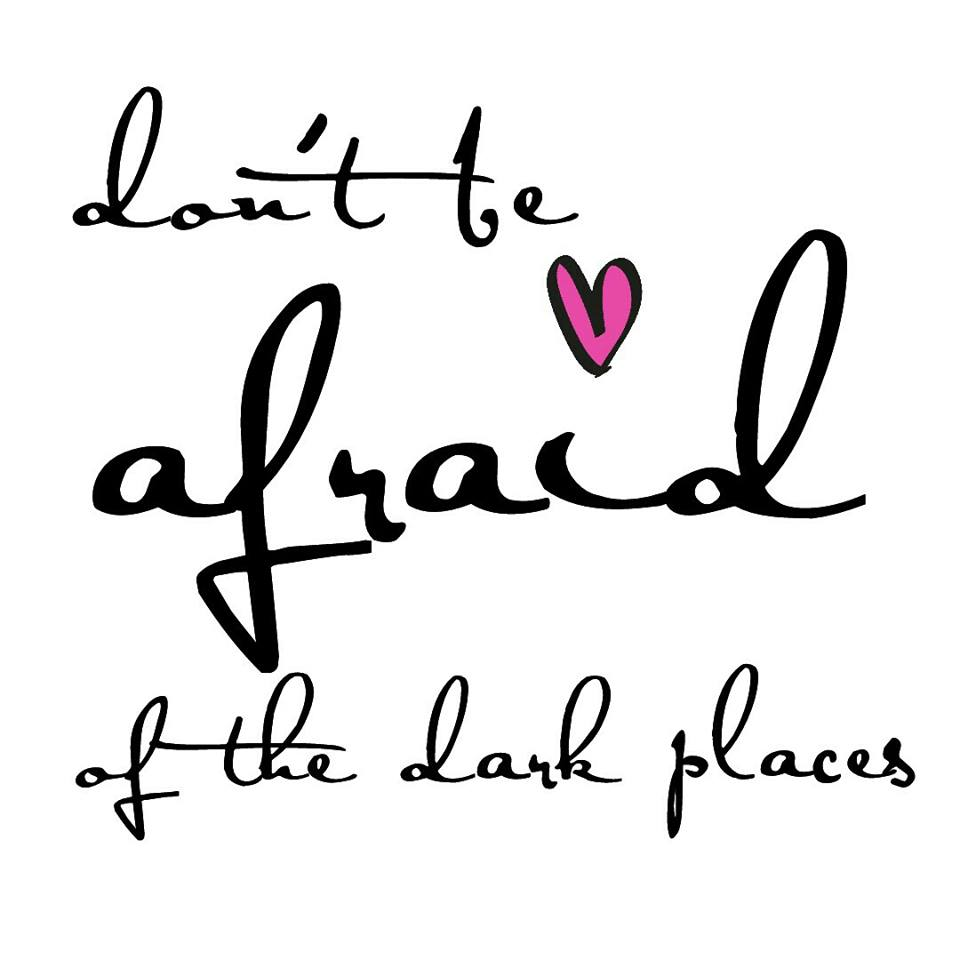 Don't be afraid of the dark places