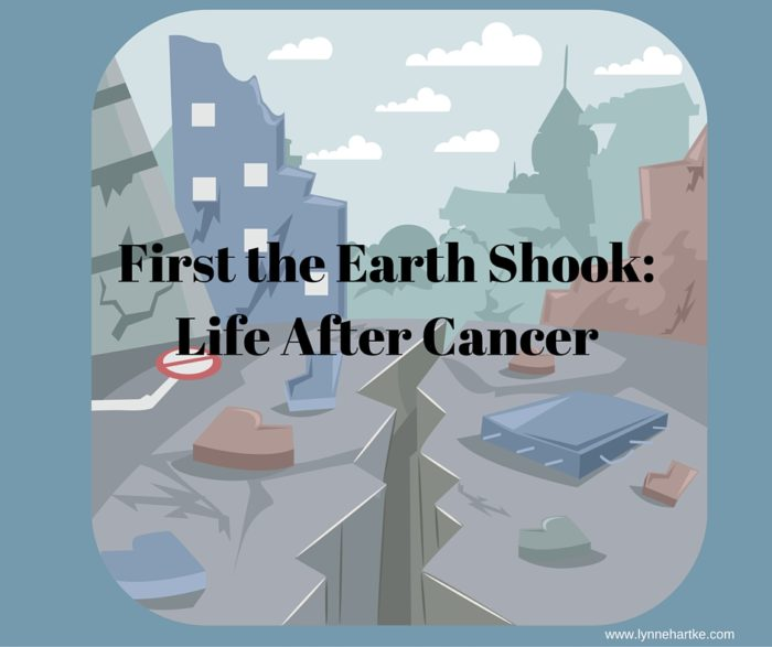 First the Earth Shook- Life After Cancer
